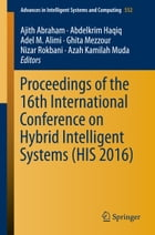 Proceedings of the 16th International Conference on Hybrid Intelligent Systems (HIS 2016) by Ajith Abraham