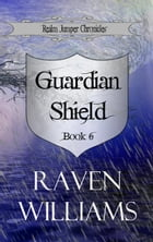 Guardian Shield: Realm Jumper Chronicles, #6 by Raven Williams