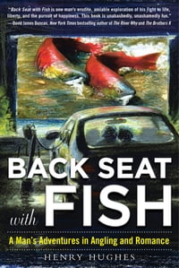 Back Seat with Fish: A Man s Adventures in Angling and Romance