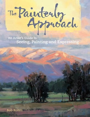 The Painterly Approach: An Artist's Guide To Seeing,  Painting And Expressing An Artist's Guide To Seeing,  Painting And Expressing