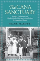The Cana Sanctuary: History, Diplomacy, and Black Catholic Marriage in Antebellum St. Augustine, Florida by Frank Marotti
