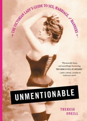 Unmentionable The Victorian Lady's Guide to Sex,  Marriage,  and Manners