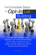 The Complete Steps To Opt-In List Building: A Guide For The New Online Marketer Full Of Internet Marketing Tips To Help You Build A List Of Lead by Scott D. Hayes