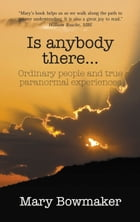 Is Anybody There…Ordinary People and True Paranormal Experiences by Mary Bowmaker