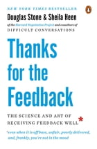 Thanks for the Feedback: The Science and Art of Receiving Feedback Well by Douglas Stone