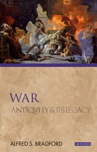 War: Antiquity and Its Legacy by Alfred S. Bradford