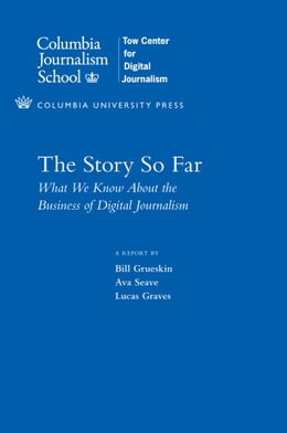Book The Story So Far: What We Know About the Business of Digital Journalism by Bill Grueskin