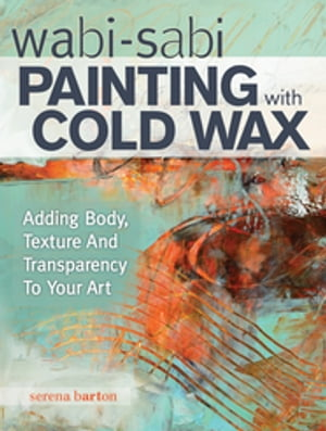 Wabi Sabi Painting with Cold Wax Adding Body,  Texture and Transparency to Your Art