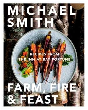 Farm, Fire & Feast: Recipes from the Inn at Bay Fortune