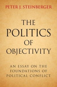 The Politics of Objectivity: An Essay on the Foundations of Political Conflict