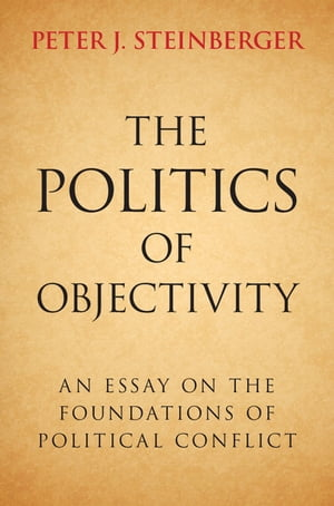 The Politics of Objectivity An Essay on the Foundations of Political Conflict