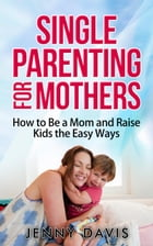 Single Parenting for Mothers: How to Be a Mom and Raise Kids the Easy Ways