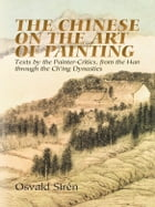The Chinese on the Art of Painting: Texts by the Painter-Critics, from the Han through the Ch'ing Dynasties by Osvald Sirén