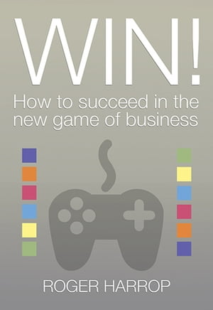 Win!: How to succeed in the new game of business by Roger Harrop