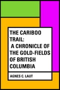 The Cariboo Trail: A Chronicle of the Gold-fields of British Columbia 84a4739a-4fb4-4de7-8173-d558dc4994ce
