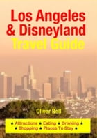 Los Angeles & Disneyland Travel Guide: Attractions, Eating, Drinking, Shopping & Places To Stay by Oliver Bell