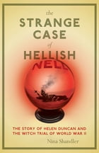The Strange Case of Hellish Nell: The Story of Helen Duncan and the Witch Trial of World War II by Nina Shandler