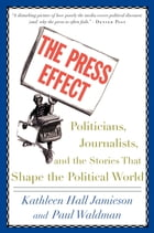 The Press Effect: Politicians, Journalists, and the Stories that Shape the Political World by Kathleen Hall Jamieson