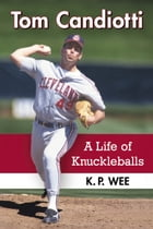 Tom Candiotti: A Life of Knuckleballs by K.P. Wee