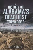A History of Alabama's Deadliest Tornadoes: Disaster in Dixie by Kelly Kazek