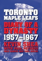 Toronto Maple Leafs: Diary of a Dynasty, 1957--1967 by Kevin Shea