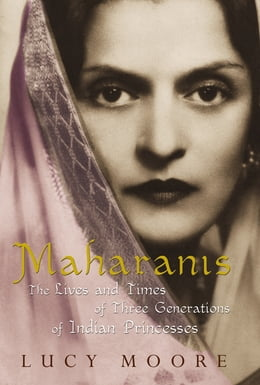 Book Maharanis: The Lives and Times of Three Generations of Indian Princesses by Lucy Moore