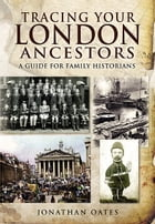 Tracing Your London Ancestors: A Guide for Family Historians by Jonathan Oates