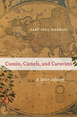 Cumin, Camels, and Caravans: A Spice Odyssey by Gary Paul Nabhan