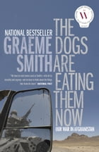 The Dogs Are Eating Them Now: Our War in Afghanistan by Graeme Smith