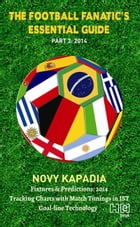 The Football Fanatic's Essential Guide Part 3: 2014 by Novy Kapadia