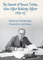 The Diaries of Ronald Tritton, War Office Publicity Officer 1940-45 by Fred McGlade