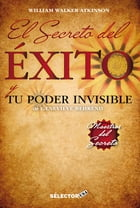 Secreto del éxito, El: Tu poder invisible by William Walker Atkinson