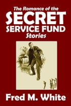The Collected Romance of the Secret Service Fund Stories by Fred M. White