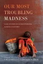 Our Most Troubling Madness: Case Studies in Schizophrenia across Cultures