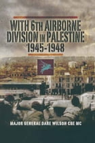 With 6th Airborne Division in Palestine 1945-1948 by Major-General Dare Wilson CBE MC DL FRGS