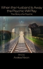 When the Husband Is Away the Psychic Will Play - The Story of a Psychic by Avelea Nixon