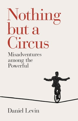 Book Nothing but a Circus: Misadventures among the Powerful by Daniel Levin
