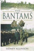 THE BANTAMS: The Untold Story Of World War One by Sidney Allinson