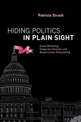 Book Hiding Politics in Plain Sight: Cause Marketing, Corporate Influence, and Breast Cancer Policymaking by Patricia Strach