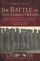 The Battle of New Market Heights: Freedom Will Be Theirs by the Sword by James S. Price