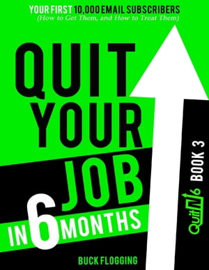 Quit Your Job In 6 Months: Book 3 - Your First 10,000 Email Subscribers (How to Get Them, and How to Treat Them) by Buck Flogging