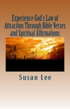 Experiencing God's Law of Attraction Through Bible Verses and Spiritual Affirmations by Susan Lee
