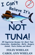 I Can't Believe It's Not Tuna!: 55 Vegetarian Recipes for Mock Tuna Casseroles, Sandwiches, Melts, Burgers, Salads, Pasta Dishes, and More! by Felix Whelan