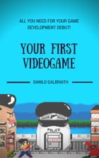 Your First Videogame: All You Need For Your Game Development Debut! by Danilo Galbraith