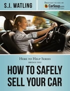 How to Safely Sell Your Car: Brought to You by CarSoup.com by S.J. Watling