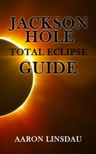 Jackson Hole Total Eclipse Guide by Aaron Linsdau