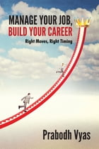 Manage Your Job, Build Your Career: Right Moves, Right Timing by Prabodh Vyas