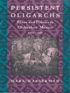 Persistent Oligarchs: Elites and Politics in Chihuahua, Mexico 1910–1940 by Mark Wasserman