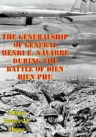 The Generalship Of General Henri E. Navarre During The Battle Of Dien Bien Phu by Major Bruce H. Hupe