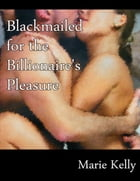 Blackmailed for the Billionaire's Pleasure by Marie Kelly